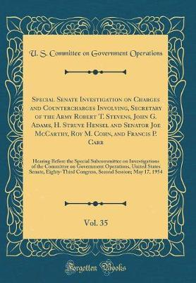 Special Senate Investigation on Charges and Countercharges Involving, Secretary of the Army Robert T. Stevens, John G. Adams, H. Struve Hensel and Senator Joe McCarthy, Roy M. Cohn, and Francis P. Carr, Vol. 35 by U S Committee on Governmen Operations