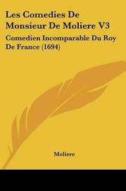 Les Comedies De Monsieur De Moliere V3: Comedien Incomparable Du Roy De France (1694) by . Moliere