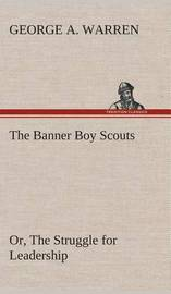 The Banner Boy Scouts Or, the Struggle for Leadership by George A. Warren