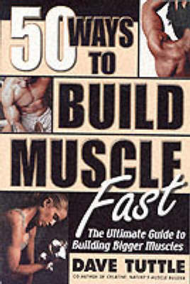 50 Ways to Build Muscle Fast: The Ulitmate Guide to Building Bigger Muscles by Dave Tuttle image