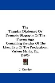 The Thespian Dictionary Or Dramatic Biography Of The Present Age: Containing Sketches Of The Lives, Lists Of The Productions, Various Merits, Etc. (1805) by J Cundee image
