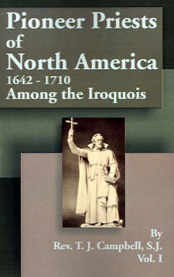 Pioneer Priests of North America 1642-1710: Among the Iroquois by Reverend T J Campbell, S.J.