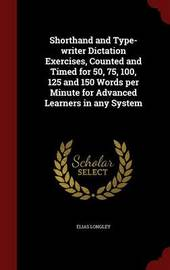 Shorthand and Type-Writer Dictation Exercises, Counted and Timed for 50, 75, 100, 125 and 150 Words Per Minute for Advanced Learners in Any System by Elias Longley