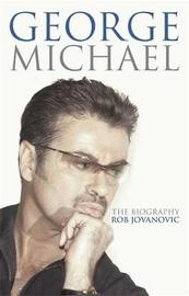 George Michael: The Biography by Rob Jovanovic