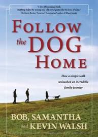 Follow the Dog Home: How a Simple Walk Unleashed an Incredible Family Journey by Kevin Walsh