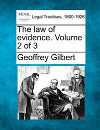 The Law of Evidence. Volume 2 of 3 by Geoffrey Gilbert