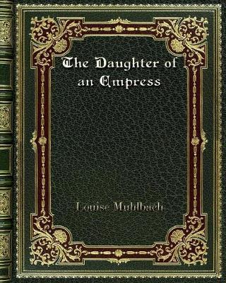 The Daughter of an Empress by Louise Muhlbach