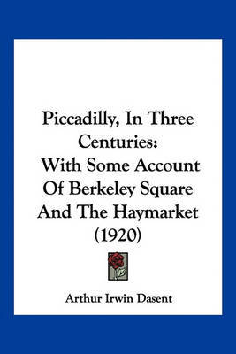 Piccadilly, in Three Centuries: With Some Account of Berkeley Square and the Haymarket (1920) by Arthur Irwin Dasent image