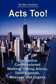 Acts Too!: The Twelve Walking-Talking Aliens: Their Exploits, Message and Legacy by Stan Howard image