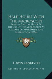 Half-Hours with the Microscope Half-Hours with the Microscope: Being a Popular Guide to the Use of the Microscope as a Meanbeing a Popular Guide to the Use of the Microscope as a Means of Amusement and Instruction (1874) S of Amusement and Instruction (18 by Edwin Lankester