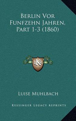 Berlin VOR Funfzehn Jahren, Part 1-3 (1860) by Luise Muhlbach