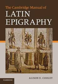 The Cambridge Manual of Latin Epigraphy by Alison E Cooley