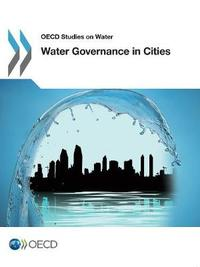 Water Governance in Cities by OECD: Organisation for Economic Co-operation and Development