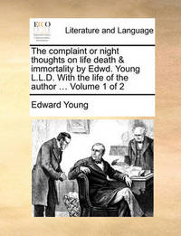 The Complaint or Night Thoughts on Life Death & Immortality by Edwd. Young L.L.D. with the Life of the Author ... Volume 1 of 2 by Edward Young