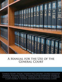 A Manual for the Use of the General Court by Charles Henry Taylor