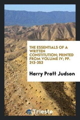 The Essentials of a Written Constitution; Printed from Volume IV; Pp. 313-353 by Harry Pratt Judson