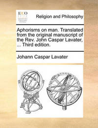Aphorisms on Man. Translated from the Original Manuscript of the REV. John Caspar Lavater, ... Third Edition. by Johann Caspar Lavater