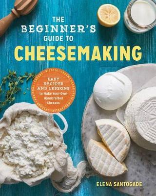 The Beginner's Guide to Cheese Making by Elena R Santogade