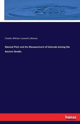 Musical Pitch and the Measurement of Intervals Among the Ancient Greeks by Charles William Leverett Johnson
