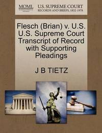 Flesch (Brian) V. U.S. U.S. Supreme Court Transcript of Record with Supporting Pleadings by J B Tietz