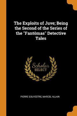 The Exploits of Juve; Being the Second of the Series of the Fant mas Detective Tales by Pierre Souvestre