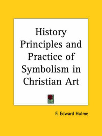 History Principles and Practice of Symbolism in Christian Art (1908) by Frederick Edward Hulme image