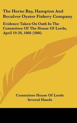 The Herne Bay, Hampton and Reculver Oyster Fishery Company: Evidence Taken on Oath in the Committee of the House of Lords, April 19-20, 1866 (1866) by House Of Lords Committee House of Lords image