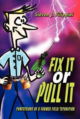 Fix It or Pull It: Confessions of a Former Field Technician by Steven J Filippini image