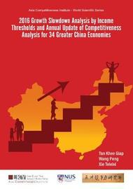 2016 Growth Slowdown Analysis By Income Thresholds And Annual Update Of Competitiveness Analysis For 34 Greater China Economies by Khee Giap Tan