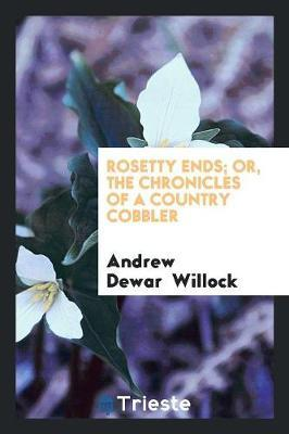 Rosetty Ends; Or, the Chronicles of a Country Cobbler by Andrew Dewar Willock