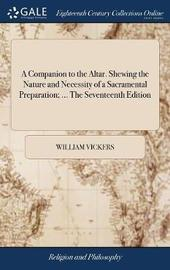 A Companion to the Altar. Shewing the Nature and Necessity of a Sacramental Preparation; ... the Seventeenth Edition by William Vickers