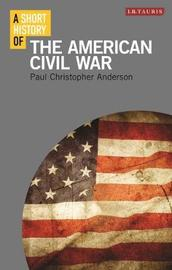 A Short History of the American Civil War by Paul Christopher Anderson