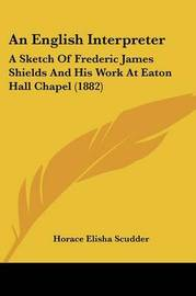 An English Interpreter: A Sketch of Frederic James Shields and His Work at Eaton Hall Chapel (1882) by Horace Elisha Scudder