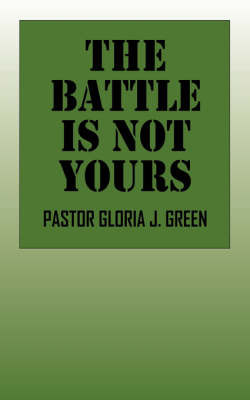 The Battle Is Not Yours by Pastor Gloria, J Green