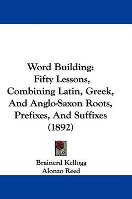 Word Building: Fifty Lessons, Combining Latin, Greek, and Anglo-Saxon Roots, Prefixes, and Suffixes (1892) by Alonzo Reed