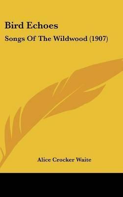Bird Echoes: Songs of the Wildwood (1907) by Alice Crocker Waite
