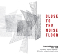 Close To The Noise Floor: Formative UK Electronica 1975-1984 (4CD) by Various Artists