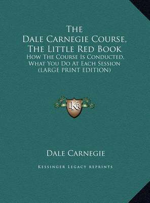 The Dale Carnegie Course, the Little Red Book: How the Course Is Conducted, What You Do at Each Session (Large Print Edition) by Dale Carnegie