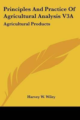 Principles And Practice Of Agricultural Analysis V3A: Agricultural Products by Harvey W Wiley