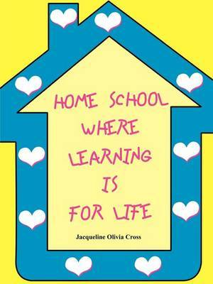 Home School: Where Learning is for Life by Jacqueline Olivia Cross image