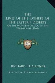 The Lives of the Fathers of the Eastern Deserts: Or the Wonders of God in the Wilderness (1868) by Richard Challoner