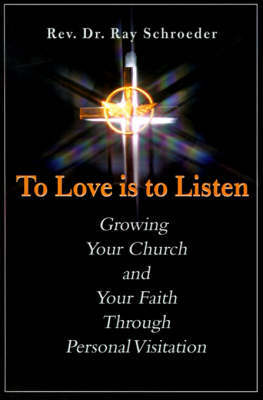 To Love is to Listen: Growing Your Church and Your Faith Through Personal Visitation by Reverend Ray Schroeder