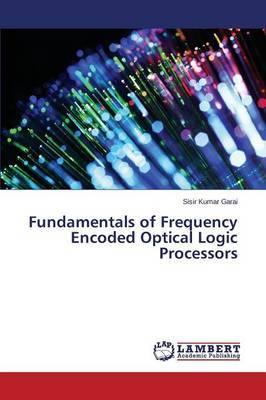 Fundamentals of Frequency Encoded Optical Logic Processors by Garai Sisir Kumar