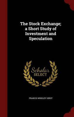 The Stock Exchange; A Short Study of Investment and Speculation by Francis Wrigley Hirst
