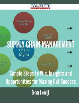 Supply Chain Management - Simple Steps to Win, Insights and Opportunities for Maxing Out Success by Gerard Blokdijk