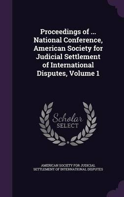 Proceedings of ... National Conference, American Society for Judicial Settlement of International Disputes, Volume 1
