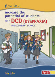 How to Increase the Potential of Students with DCD (Dyspraxia) in Secondary School by Lois Addy
