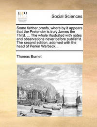 Some Farther Proofs, Where by It Appears That the Pretender Is Truly James the Third. ... the Whole Illustrated with Notes and Observations Never Before Publish'd. the Second Edition, Adorned with the Head of Perkin Warbeck, by Thomas Burnet