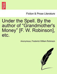 """Under the Spell. by the Author of """"Grandmother's Money"""" [F. W. Robinson], Etc. by * Anonymous"""