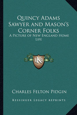 Quincy Adams Sawyer and Mason's Corner Folks Quincy Adams Sawyer and Mason's Corner Folks: A Picture of New England Home Life a Picture of New England Home Life by Charles Felton Pidgin